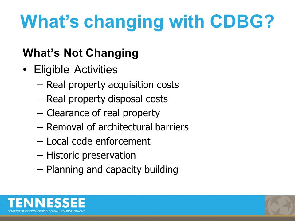 Whats Not Changing Eligible Activities –Real property acquisition costs –Real property disposal costs –Clearance of real property –Removal of architectural barriers –Local code enforcement –Historic preservation –Planning and capacity building Whats changing with CDBG