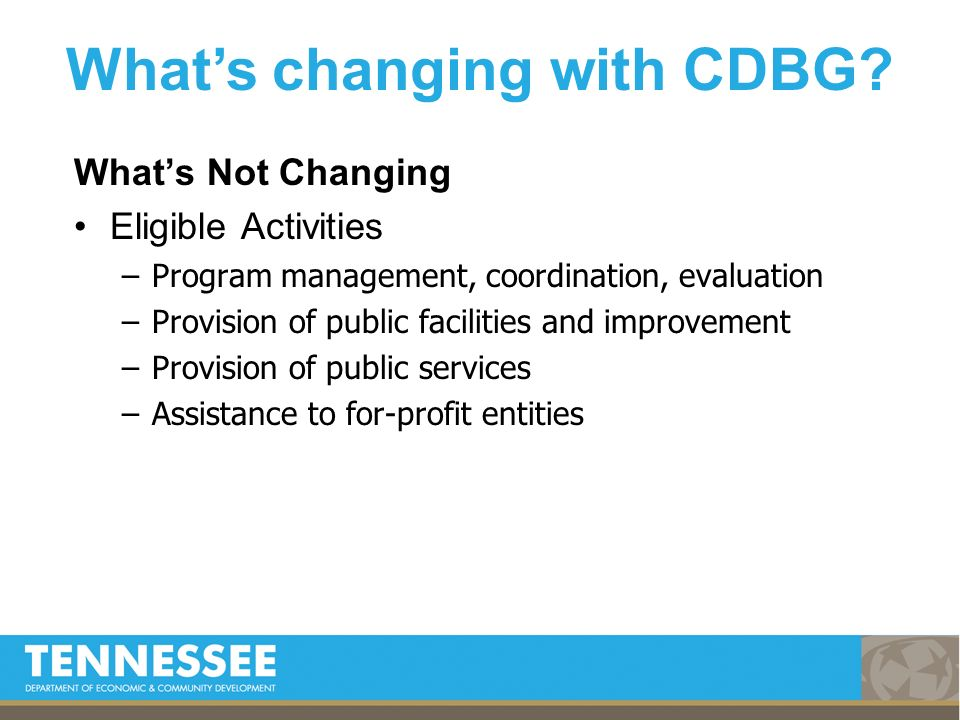 Whats Not Changing Eligible Activities –Program management, coordination, evaluation –Provision of public facilities and improvement –Provision of public services –Assistance to for-profit entities Whats changing with CDBG
