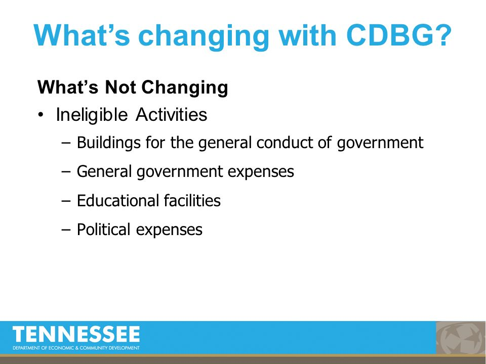 Whats Not Changing Ineligible Activities –Buildings for the general conduct of government –General government expenses –Educational facilities –Political expenses Whats changing with CDBG