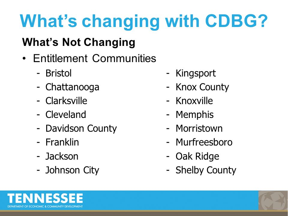 Whats Not Changing Entitlement Communities -Bristol- Kingsport -Chattanooga- Knox County -Clarksville- Knoxville -Cleveland- Memphis -Davidson County- Morristown -Franklin- Murfreesboro -Jackson- Oak Ridge -Johnson City- Shelby County Whats changing with CDBG