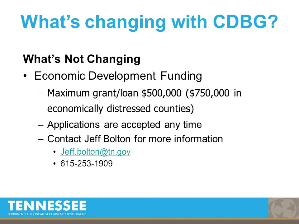 Whats Not Changing Economic Development Funding – Maximum grant/loan $500,000 ($750,000 in economically distressed counties) –Applications are accepted any time –Contact Jeff Bolton for more information Jeff.bolton@tn.gov 615-253-1909 Whats changing with CDBG