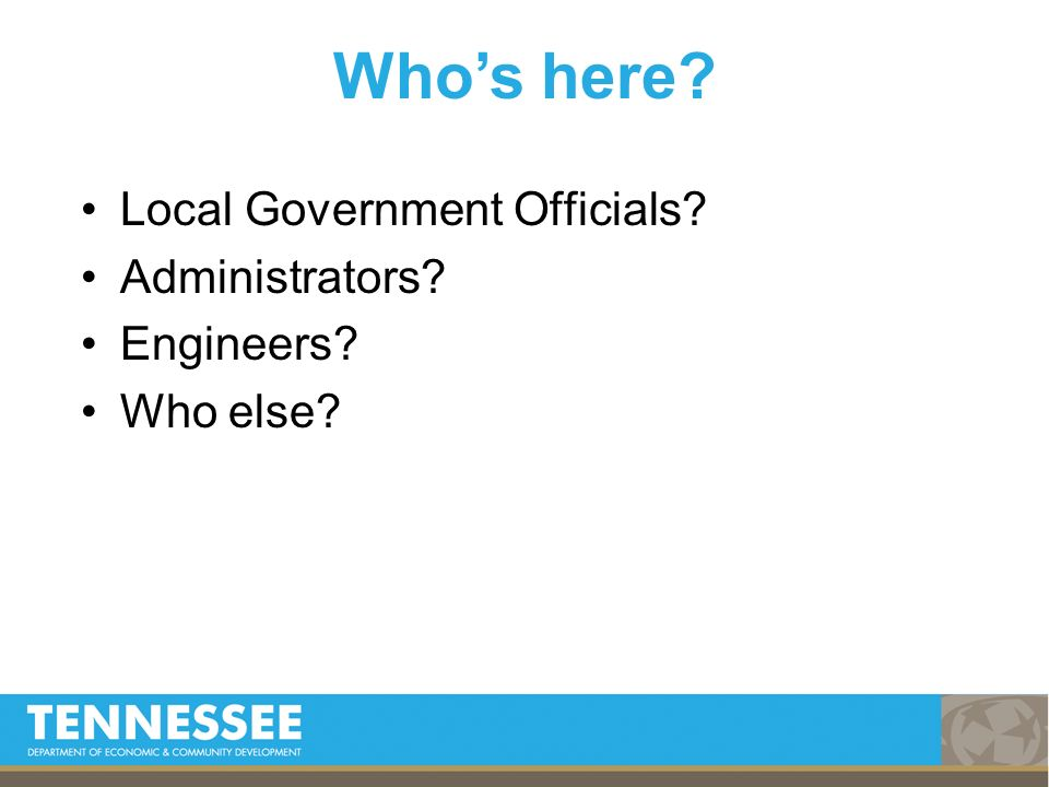 Local Government Officials? Administrators? Engineers? Who else? Whos here?