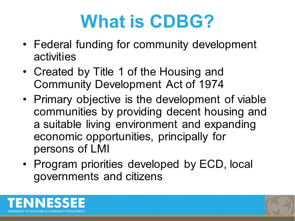 Federal funding for community development activities Created by Title 1 of the Housing and Community Development Act of 1974 Primary objective is the