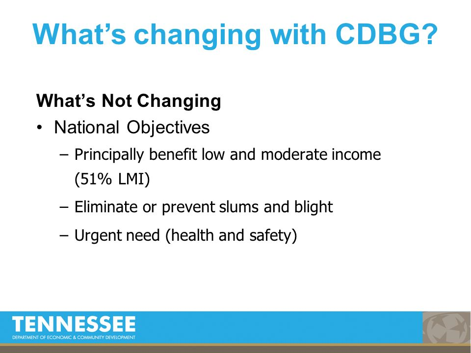 Whats Not Changing National Objectives –Principally benefit low and moderate income (51% LMI) –Eliminate or prevent slums and blight –Urgent need (hea