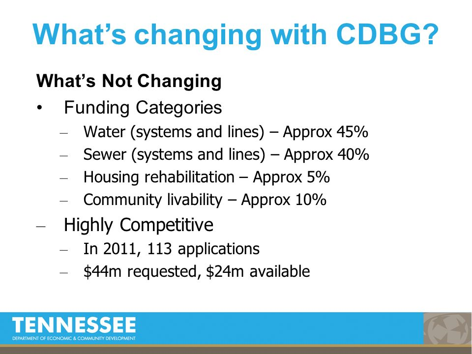 Whats Not Changing Funding Categories – Water (systems and lines) – Approx 45% – Sewer (systems and lines) – Approx 40% – Housing rehabilitation – Approx 5% – Community livability – Approx 10% – Highly Competitive – In 2011, 113 applications – $44m requested, $24m available Whats changing with CDBG