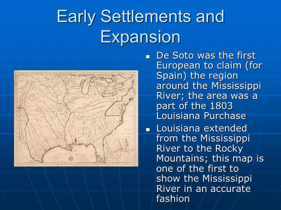 Early Settlements and Expansion De Soto was the first European to claim (for Spain) the region around the Mississippi River; the area was a part of th
