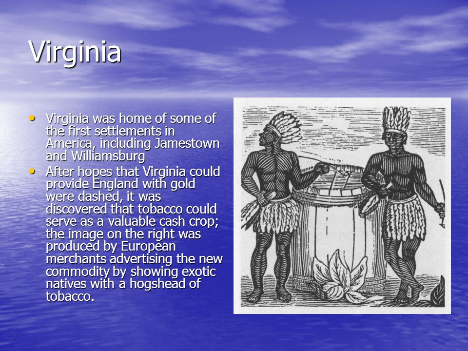 Virginia Virginia was home of some of the first settlements in America, including Jamestown and Williamsburg Virginia was home of some of the first se