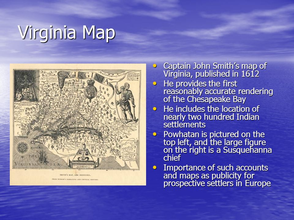 Virginia Map Captain John Smiths map of Virginia, published in 1612 Captain John Smiths map of Virginia, published in 1612 He provides the first reaso
