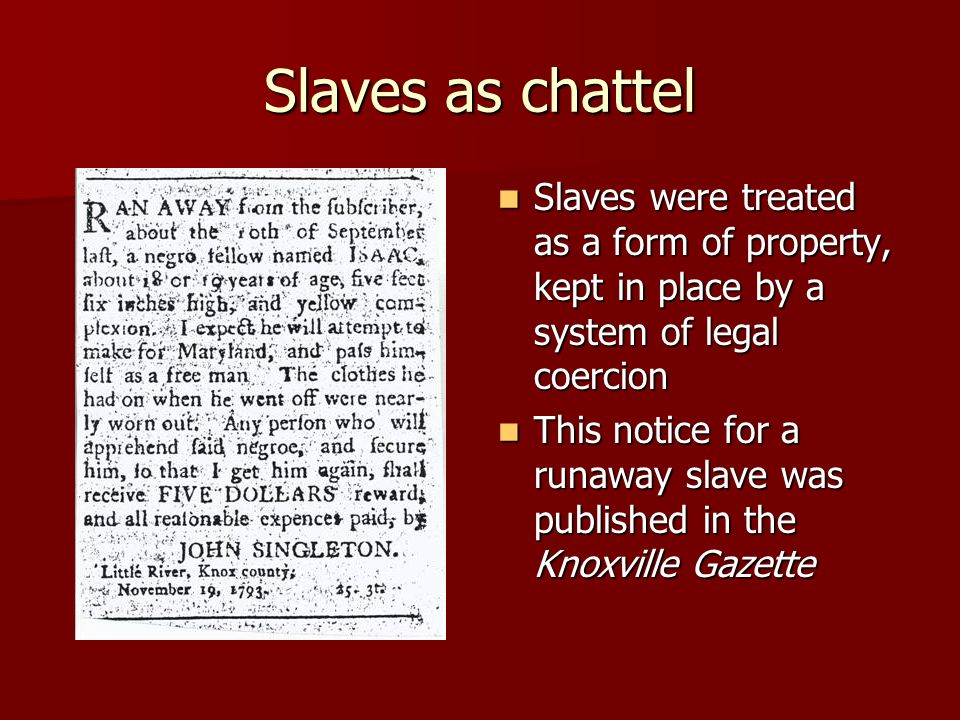 Slaves as chattel Slaves were treated as a form of property, kept in place by a system of legal coercion Slaves were treated as a form of property, ke