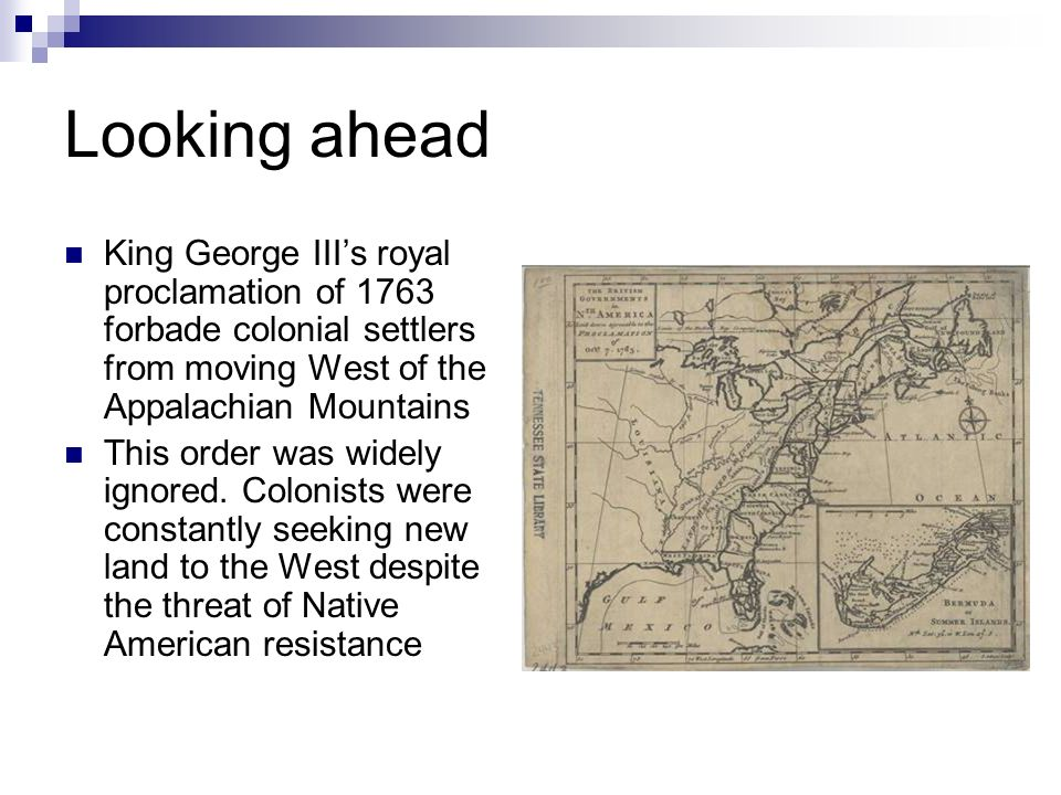 Looking ahead King George IIIs royal proclamation of 1763 forbade colonial settlers from moving West of the Appalachian Mountains This order was widel