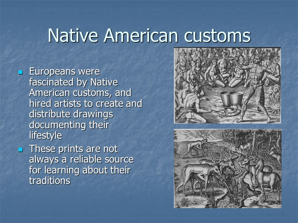Native American customs Europeans were fascinated by Native American customs, and hired artists to create and distribute drawings documenting their li