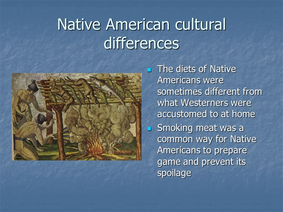 Native American cultural differences The diets of Native Americans were sometimes different from what Westerners were accustomed to at home The diets