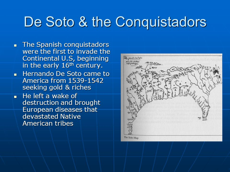 De Soto & the Conquistadors The Spanish conquistadors were the first to invade the Continental U.S, beginning in the early 16 th century. The Spanish