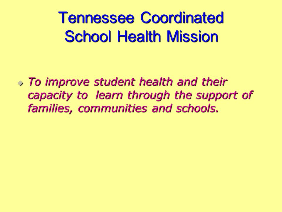 Tennessee Coordinated School Health Mission To improve student health and their capacity to learn through the support of families, communities and sch