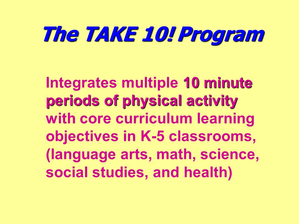 10 minute periods of physical activity Integrates multiple 10 minute periods of physical activity with core curriculum learning objectives in K-5 clas