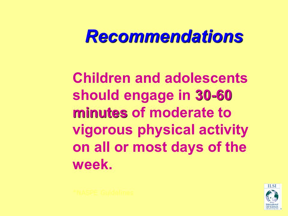 Recommendations 30-60 minutes Children and adolescents should engage in 30-60 minutes of moderate to vigorous physical activity on all or most days of