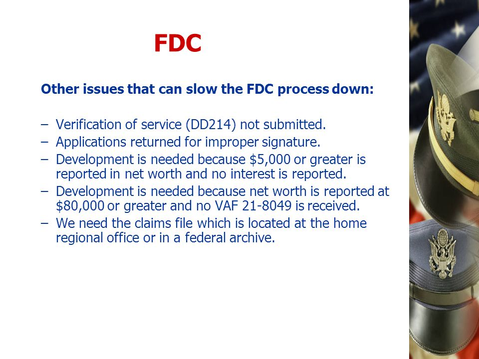 FDC Other issues that can slow the FDC process down: –Verification of service (DD214) not submitted. –Applications returned for improper signature. –D