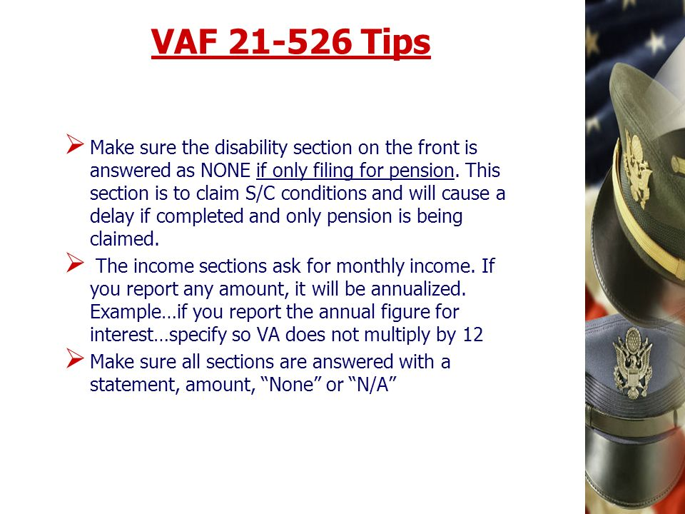 VAF 21-526 Tips Make sure the disability section on the front is answered as NONE if only filing for pension. This section is to claim S/C conditions