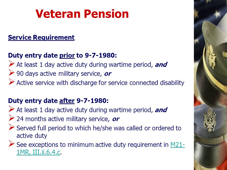 Veteran Pension Service Requirement Duty entry date prior to 9-7-1980: At least 1 day active duty during wartime period, and 90 days active military s