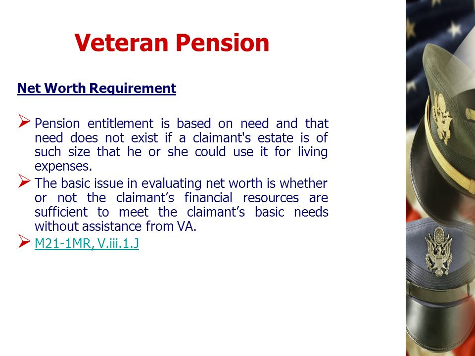 Veteran Pension Net Worth Requirement Pension entitlement is based on need and that need does not exist if a claimant's estate is of such size that he