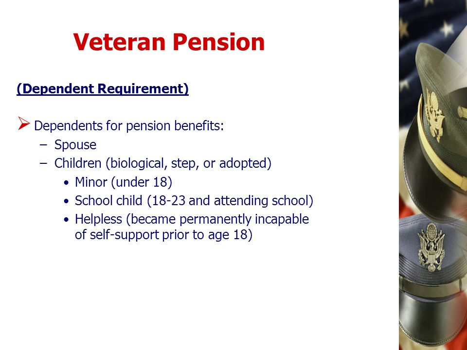 Veteran Pension (Dependent Requirement) Dependents for pension benefits: –Spouse –Children (biological, step, or adopted) Minor (under 18) School chil