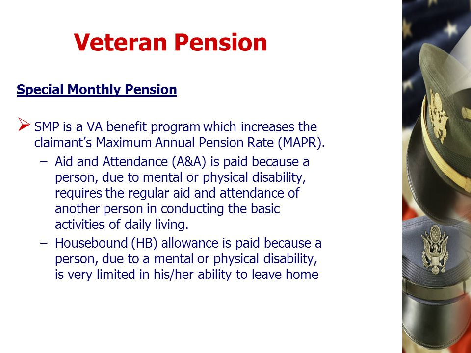Veteran Pension Special Monthly Pension SMP is a VA benefit program which increases the claimants Maximum Annual Pension Rate (MAPR). –Aid and Attenda