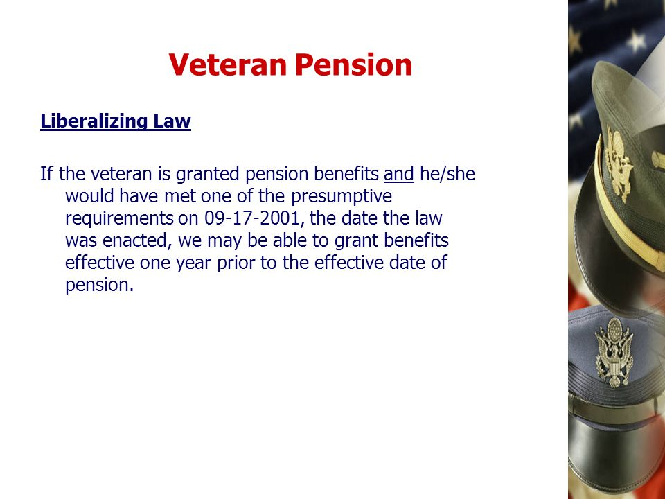 Veteran Pension Liberalizing Law If the veteran is granted pension benefits and he/she would have met one of the presumptive requirements on 09-17-200