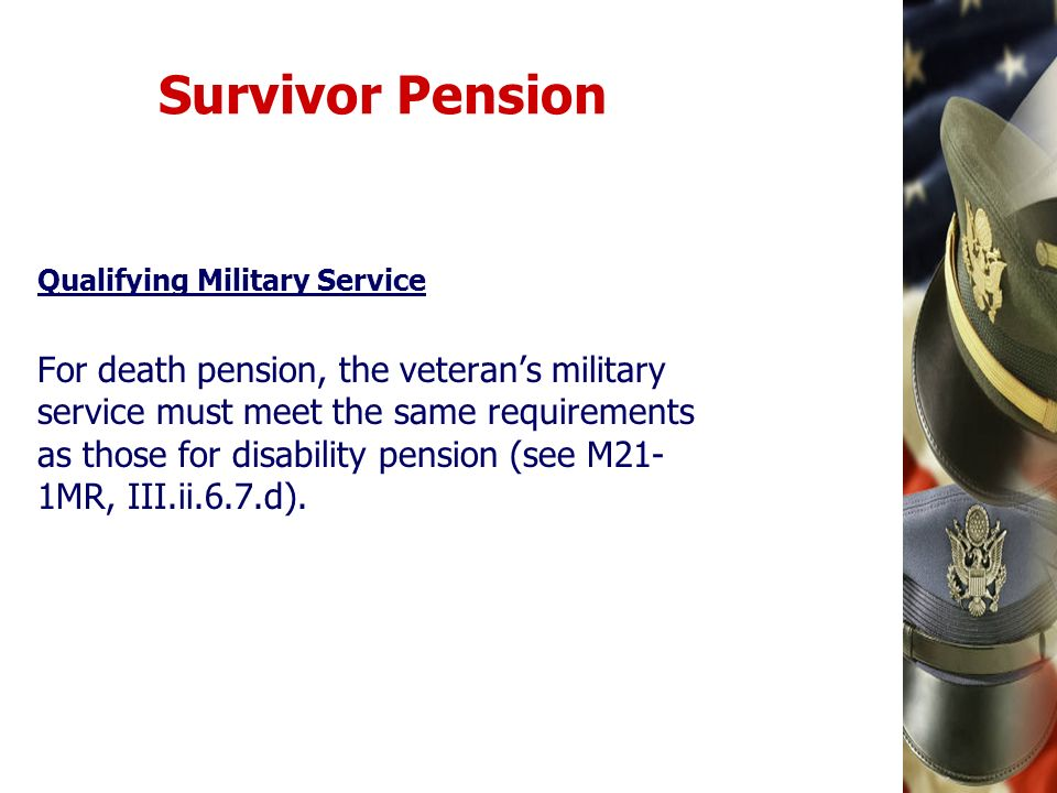 Survivor Pension Qualifying Military Service For death pension, the veterans military service must meet the same requirements as those for disability
