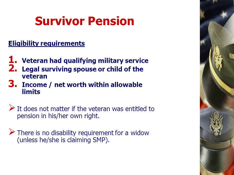 Survivor Pension Eligibility requirements 1. Veteran had qualifying military service 2. Legal surviving spouse or child of the veteran 3. Income / net
