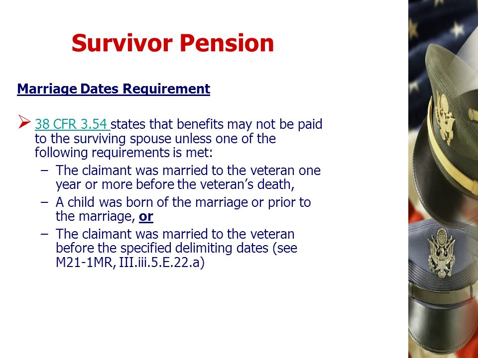 Survivor Pension Marriage Dates Requirement 38 CFR 3.54 states that benefits may not be paid to the surviving spouse unless one of the following requi
