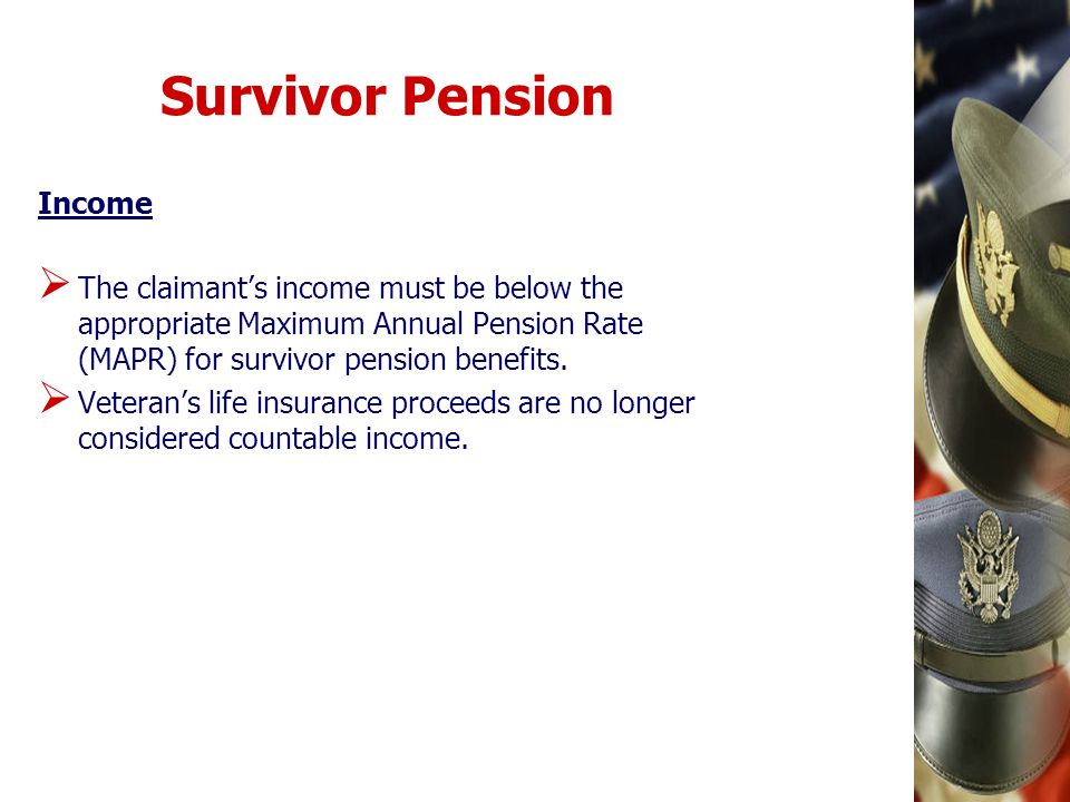 Survivor Pension Income The claimants income must be below the appropriate Maximum Annual Pension Rate (MAPR) for survivor pension benefits. Veterans