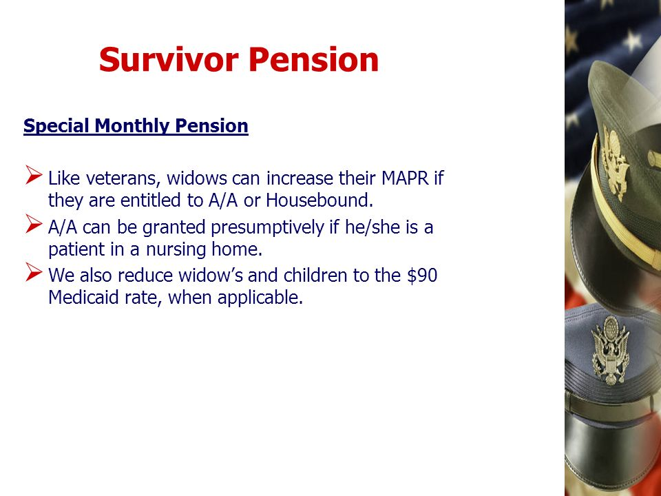 Survivor Pension Special Monthly Pension Like veterans, widows can increase their MAPR if they are entitled to A/A or Housebound. A/A can be granted p