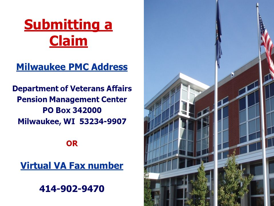 Submitting a Claim Milwaukee PMC Address Department of Veterans Affairs Pension Management Center PO Box 342000 Milwaukee, WI 53234-9907 OR Virtual VA