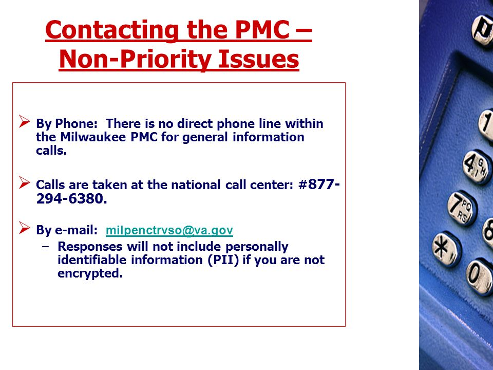 Contacting the PMC – Non-Priority Issues By Phone: There is no direct phone line within the Milwaukee PMC for general information calls. Calls are tak