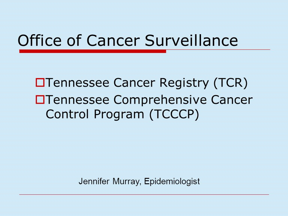 Office of Cancer Surveillance Tennessee Cancer Registry (TCR) Tennessee Comprehensive Cancer Control Program (TCCCP) Jennifer Murray, Epidemiologist