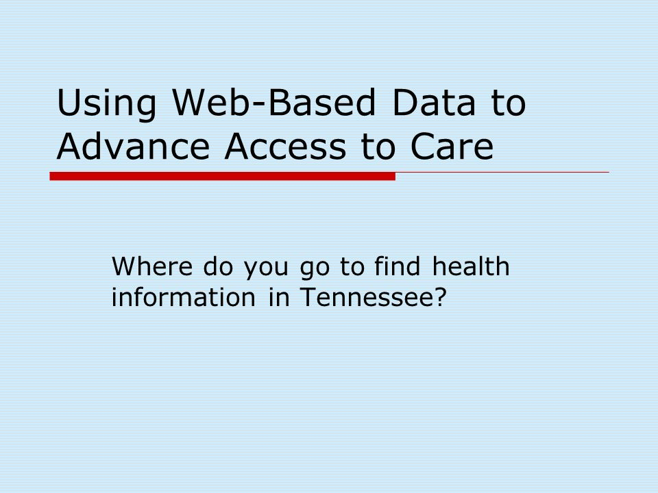 Using Web-Based Data to Advance Access to Care Where do you go to find health information in Tennessee