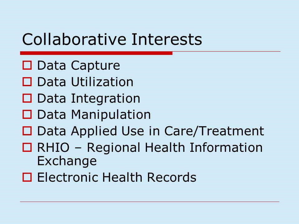 Collaborative Interests Data Capture Data Utilization Data Integration Data Manipulation Data Applied Use in Care/Treatment RHIO – Regional Health Information Exchange Electronic Health Records