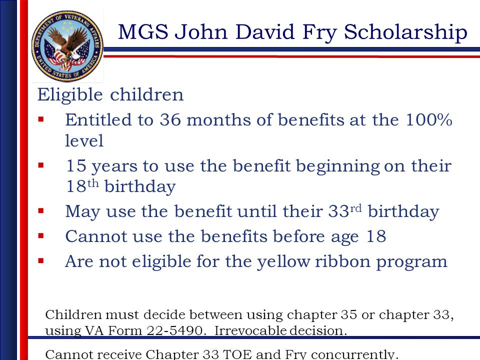 MGS John David Fry Scholarship Eligible children Entitled to 36 months of benefits at the 100% level 15 years to use the benefit beginning on their 18