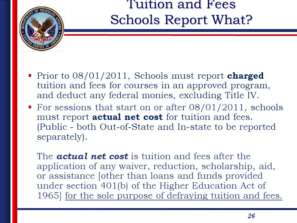 26 Tuition and Fees Schools Report What? Prior to 08/01/2011, Schools must report charged tuition and fees for courses in an approved program, and ded