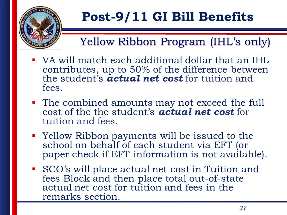 37 Yellow Ribbon Program (IHLs only) VA will match each additional dollar that an IHL contributes, up to 50% of the difference between the students ac