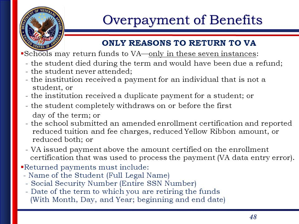 48 Overpayment of Benefits ONLY REASONS TO RETURN TO VA Schools may return funds to VAonly in these seven instances: - the student died during the ter