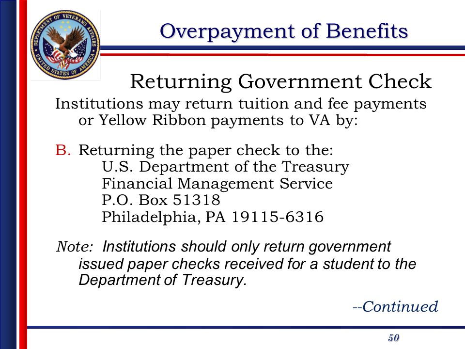 50 Overpayment of Benefits Institutions may return tuition and fee payments or Yellow Ribbon payments to VA by: B.Returning the paper check to the: U.