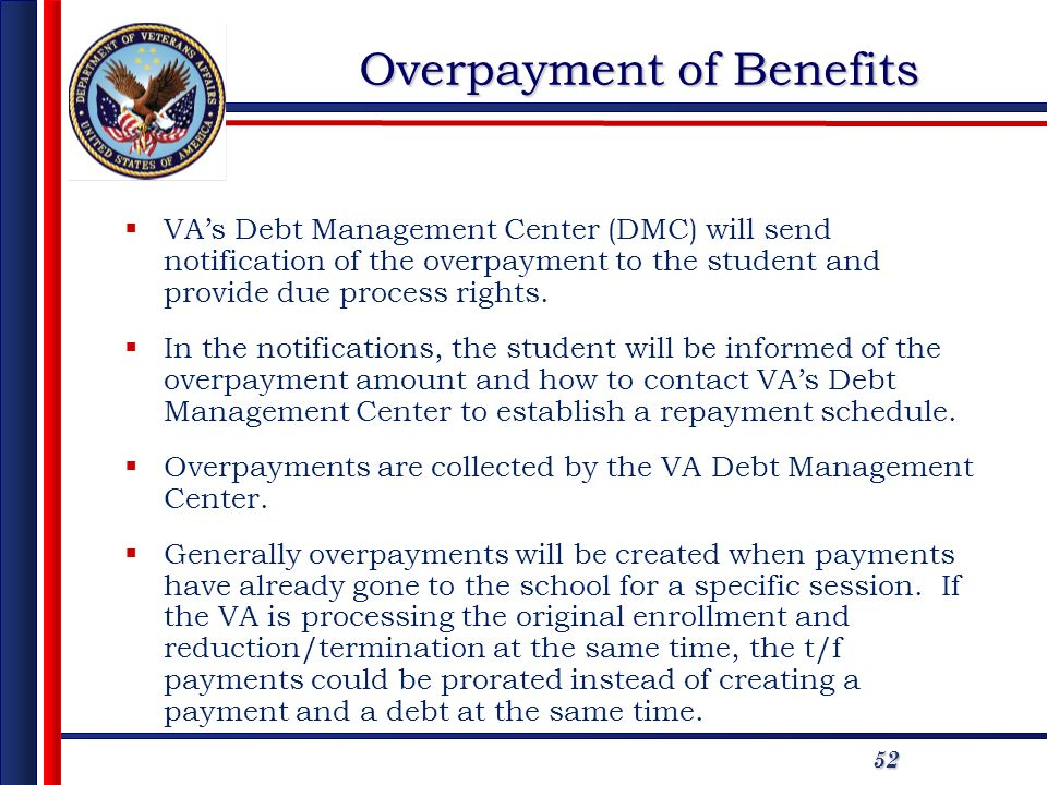 52 Overpayment of Benefits VAs Debt Management Center (DMC) will send notification of the overpayment to the student and provide due process rights. I