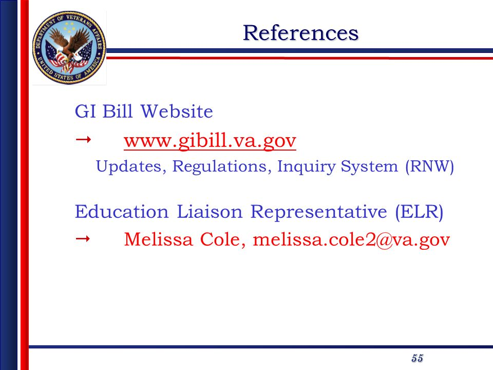 5555References GI Bill Website www.gibill.va.gov Updates, Regulations, Inquiry System (RNW) Education Liaison Representative (ELR) Melissa Cole, melis