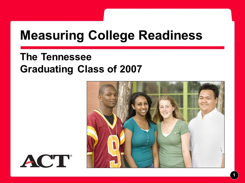 Tennessee Class of 2007 Overview This report provides information about the performance of Tennessee 2007 graduating seniors who took the ACT as sophomores, juniors, or seniors.