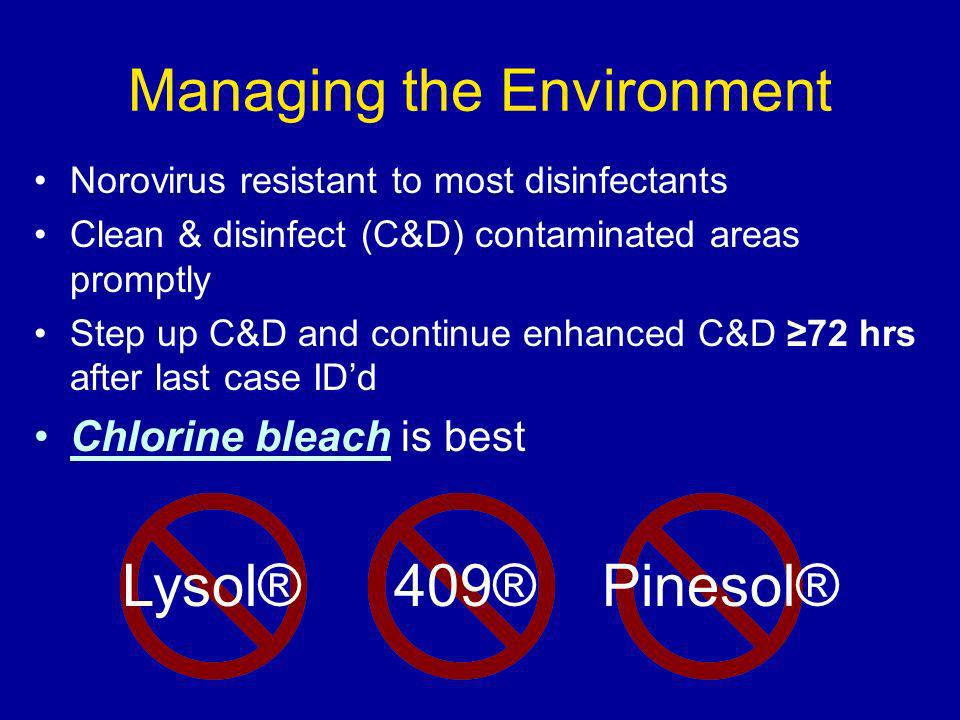 Managing the Environment Norovirus resistant to most disinfectants Clean & disinfect (C&D) contaminated areas promptly Step up C&D and continue enhanc