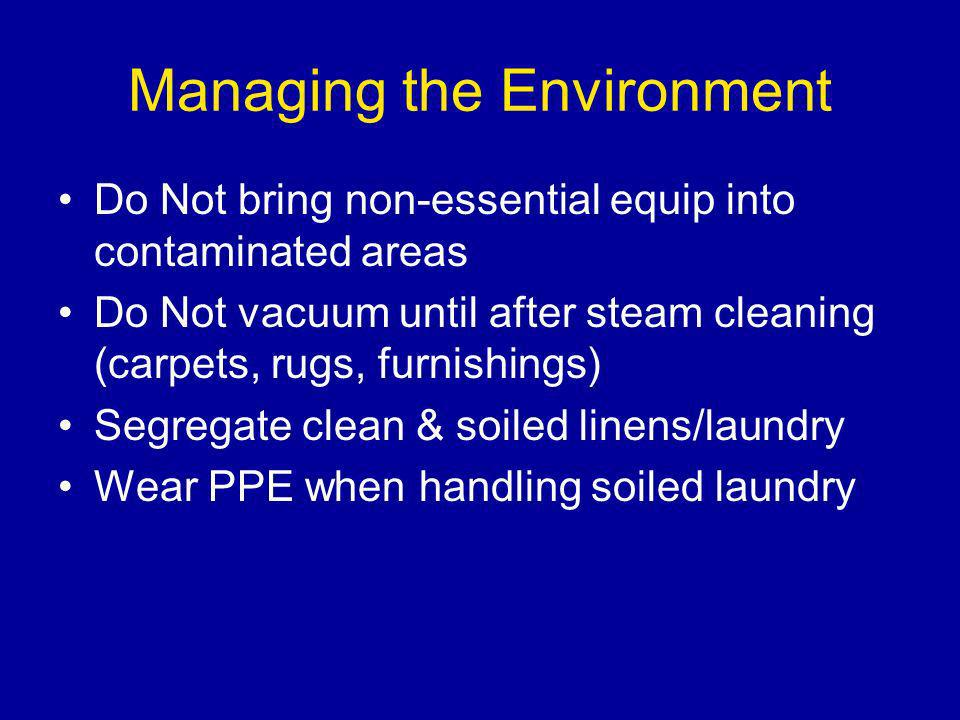 Managing the Environment Do Not bring non-essential equip into contaminated areas Do Not vacuum until after steam cleaning (carpets, rugs, furnishings