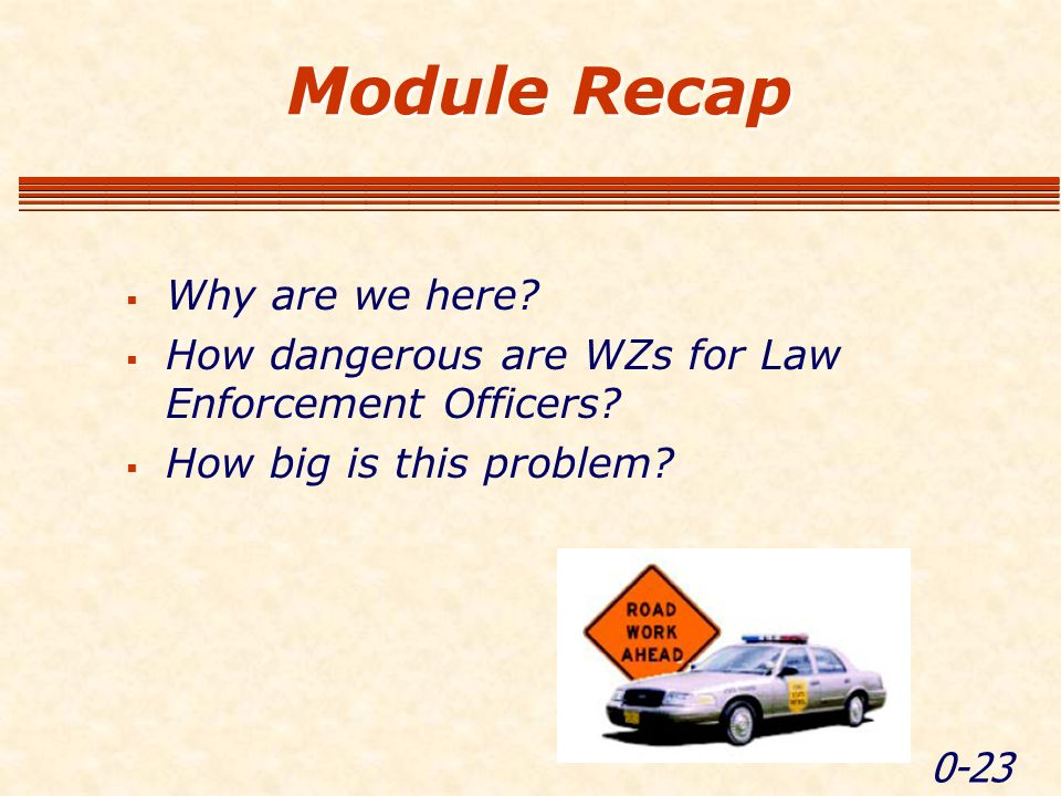 0-23 Module Recap Why are we here. How dangerous are WZs for Law Enforcement Officers.