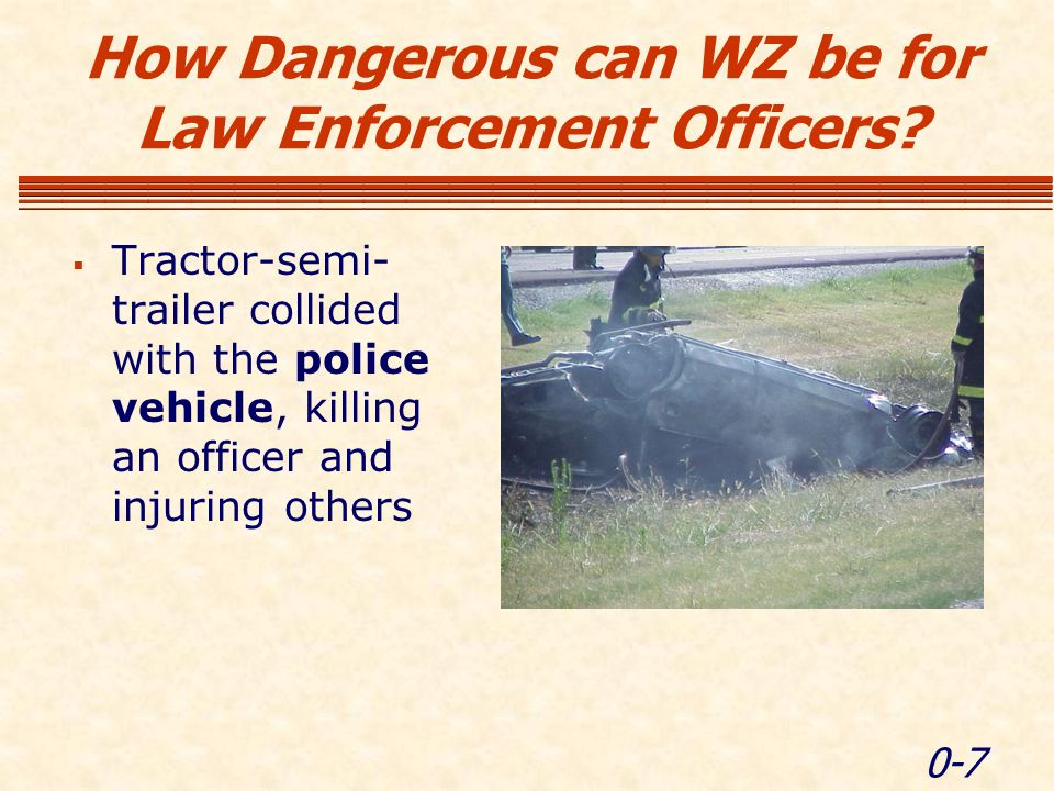 0-7 Tractor-semi- trailer collided with the police vehicle, killing an officer and injuring others How Dangerous can WZ be for Law Enforcement Officers