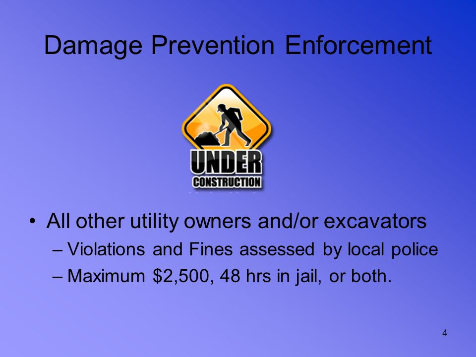 4 Damage Prevention Enforcement All other utility owners and/or excavators –Violations and Fines assessed by local police –Maximum $2,500, 48 hrs in j